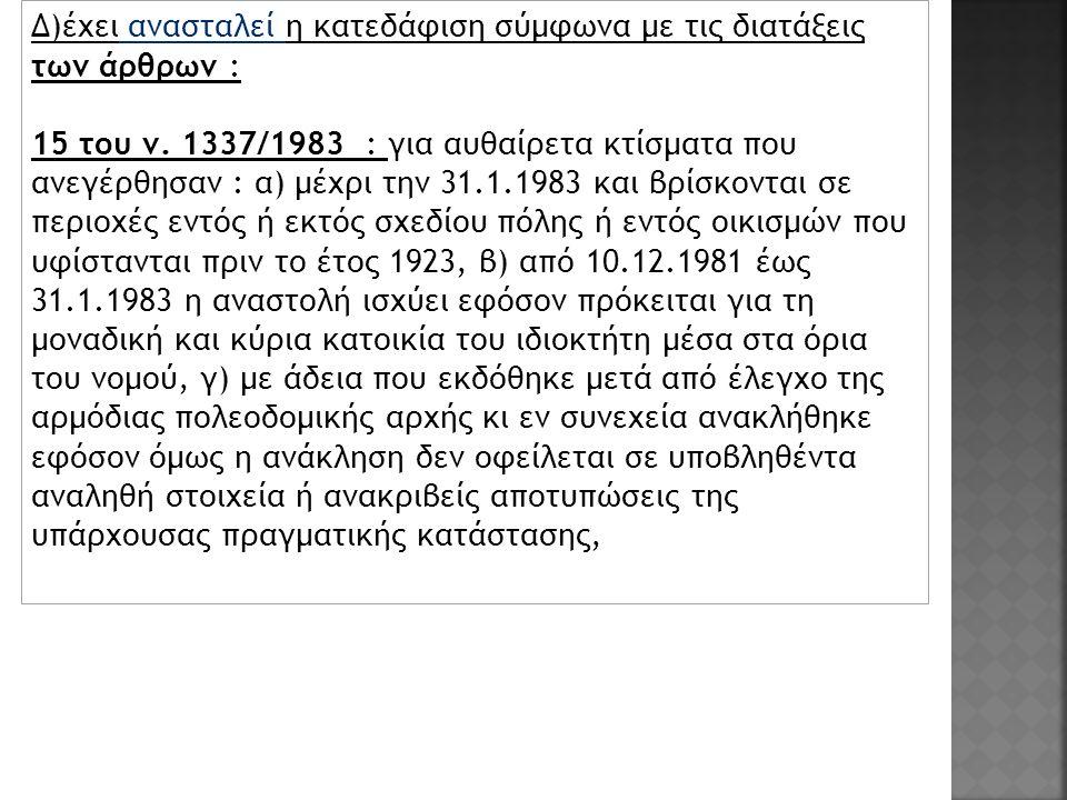 Δ)έχει ανασταλεί η κατεδάφιση σύμφωνα με τις διατάξεις των άρθρων : 15 του ν. 1337/1983 : για αυθαίρετα κτίσματα που ανεγέρθησαν : α) μέχρι την 31.1.1