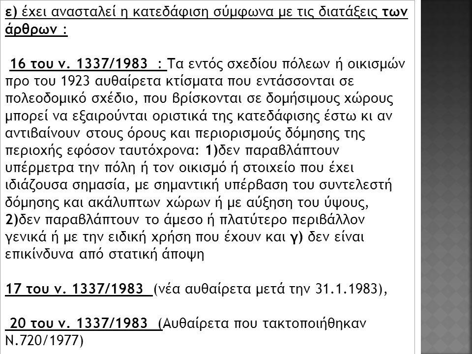 ε) έχει ανασταλεί η κατεδάφιση σύμφωνα με τις διατάξεις των άρθρων : 16 του ν. 1337/1983 : Τα εντός σχεδίου πόλεων ή οικισμών προ του 1923 αυθαίρετα κ