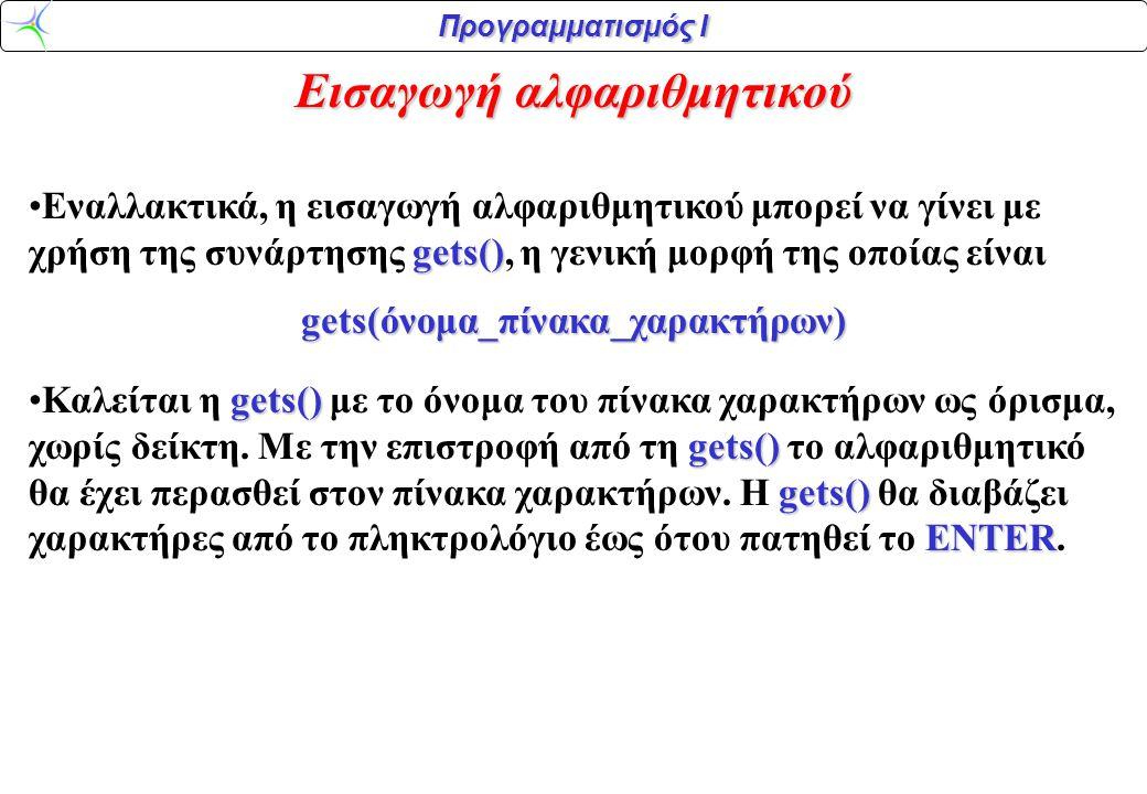 Προγραμματισμός Ι Εισαγωγή αλφαριθμητικού gets() •Εναλλακτικά, η εισαγωγή αλφαριθμητικού μπορεί να γίνει με χρήση της συνάρτησης gets(), η γενική μορφ