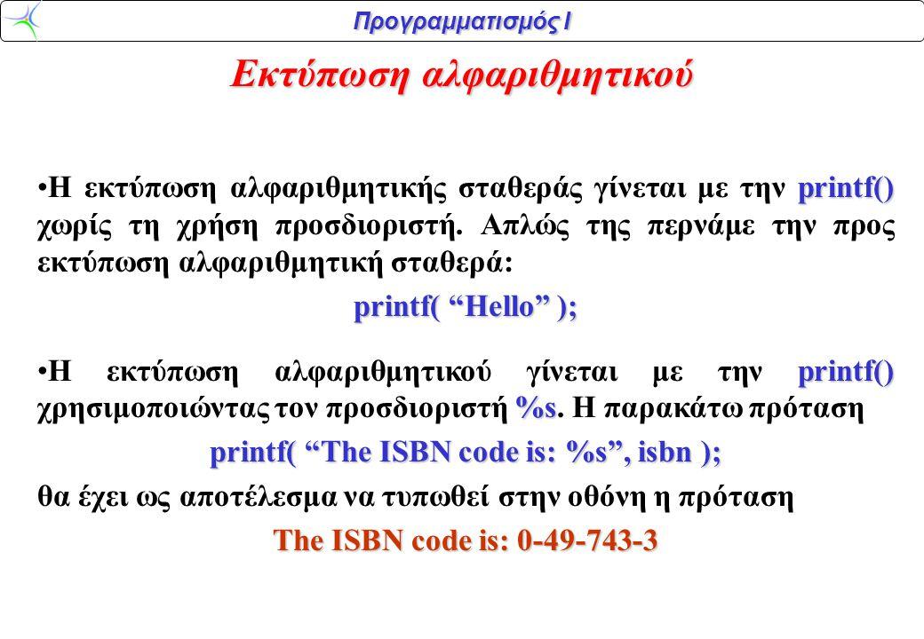 Προγραμματισμός Ι Εκτύπωση αλφαριθμητικού printf() •Η εκτύπωση αλφαριθμητικής σταθεράς γίνεται με την printf() χωρίς τη χρήση προσδιοριστή. Απλώς της