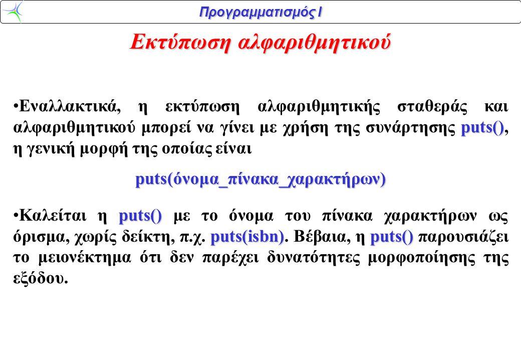 Προγραμματισμός Ι Εκτύπωση αλφαριθμητικού puts() •Εναλλακτικά, η εκτύπωση αλφαριθμητικής σταθεράς και αλφαριθμητικού μπορεί να γίνει με χρήση της συνά
