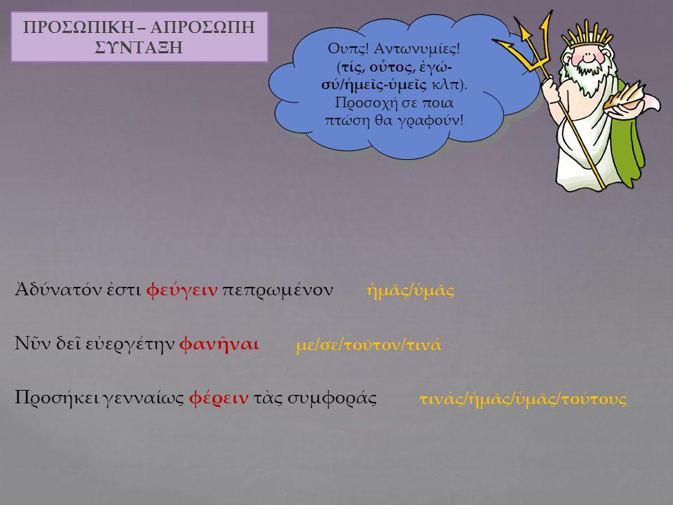 Ἔδοξεν αὐτῷ ἐπιστολὴν πέμπειν τοῖς Ἀθηναίοις Ῥάδιόν ἐστι τῷ στρατηγῷ κολάζειν τοὺς προδότας Λέγεται Κύρῳ εἰσβαλεῖν εἰς τὴν Κιλικίαν Ἔξεστιν ὑμῖν τὴν πόλιν τὴν ἡμετέραν σῶσαι Προσήκει τοῖς πολίταις, ἄνδρες δικασταί, τιμωρεῖν τόν παραβάτην ΠΡΟΣΩΠΙΚΗ – ΑΠΡΟΣΩΠΗ ΣΥΝΤΑΞΗ Μπράβο παιδιά.