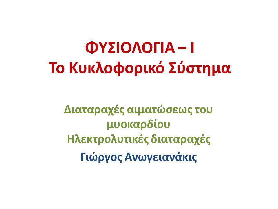 ΦΥΣΙΟΛΟΓΙΑ – Ι Το Κυκλοφορικό Σύστημα Διαταραχές αιματώσεως του μυοκαρδίου Ηλεκτρολυτικές διαταραχές Γιώργος Ανωγειανάκις