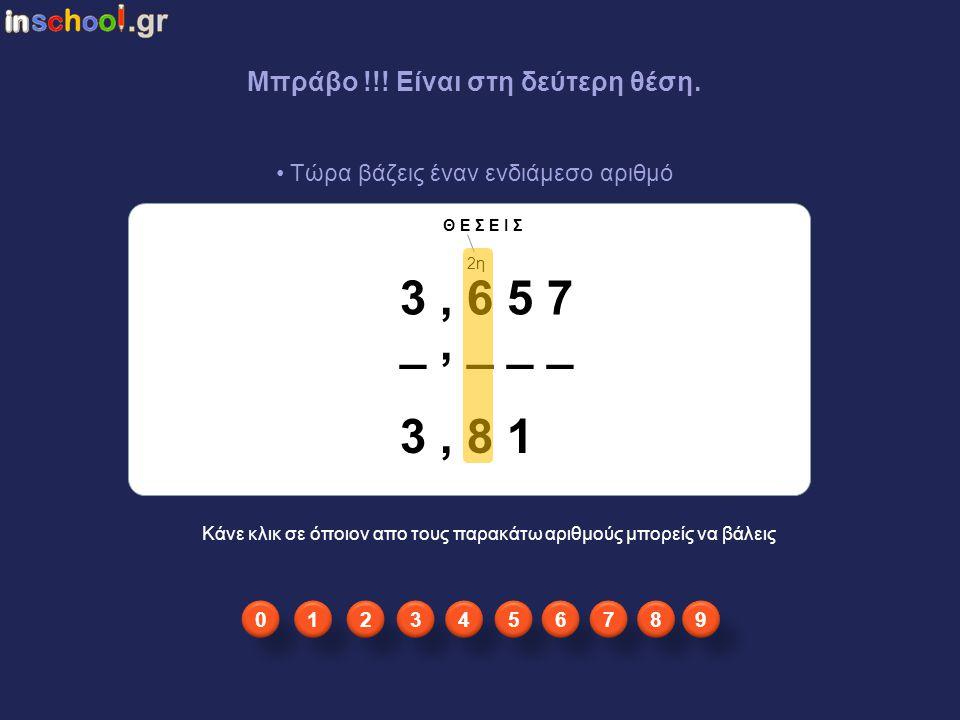 δφδ3,654 Ελέγχεις απο αριστερά σε ποιά θέση υπάρχουν διαφορετικοί αριθμοί. 3, 6 5 7 3, 8 1 _, _ _ _ Κάνε κλικ στην πρώτη θέση απο αριστερά που έχει δι