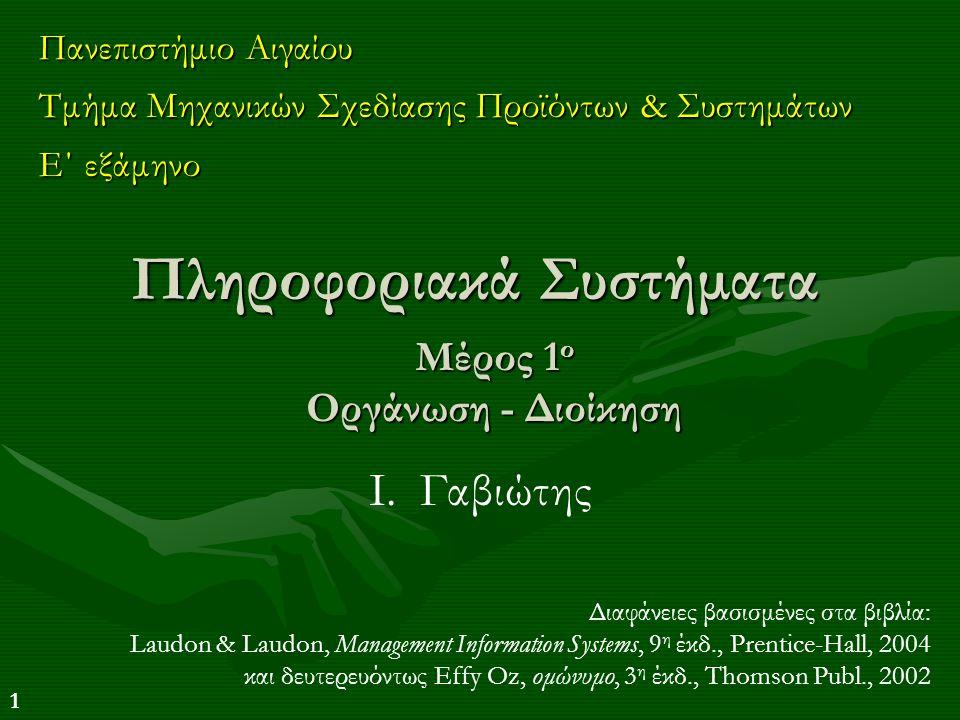 1 Πληροφοριακά Συστήματα Πανεπιστήμιο Αιγαίου Τμήμα Μηχανικών Σχεδίασης Προϊόντων & Συστημάτων Ε΄ εξάμηνο Διαφάνειες βασισμένες στα βιβλία: Laudon & L