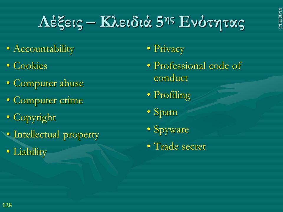 128 21/6/2014 Λέξεις – Κλειδιά 5 ης Ενότητας •Accountability •Cookies •Computer abuse •Computer crime •Copyright •Intellectual property •Liability • P