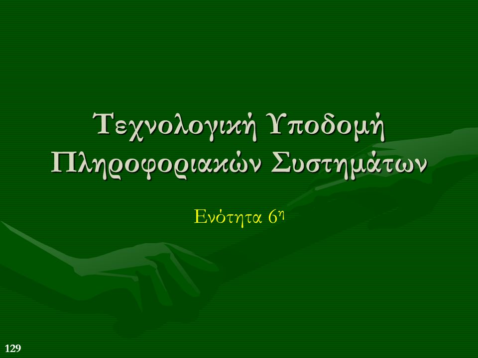 129 Τεχνολογική Υποδομή Πληροφοριακών Συστημάτων Ενότητα 6 η