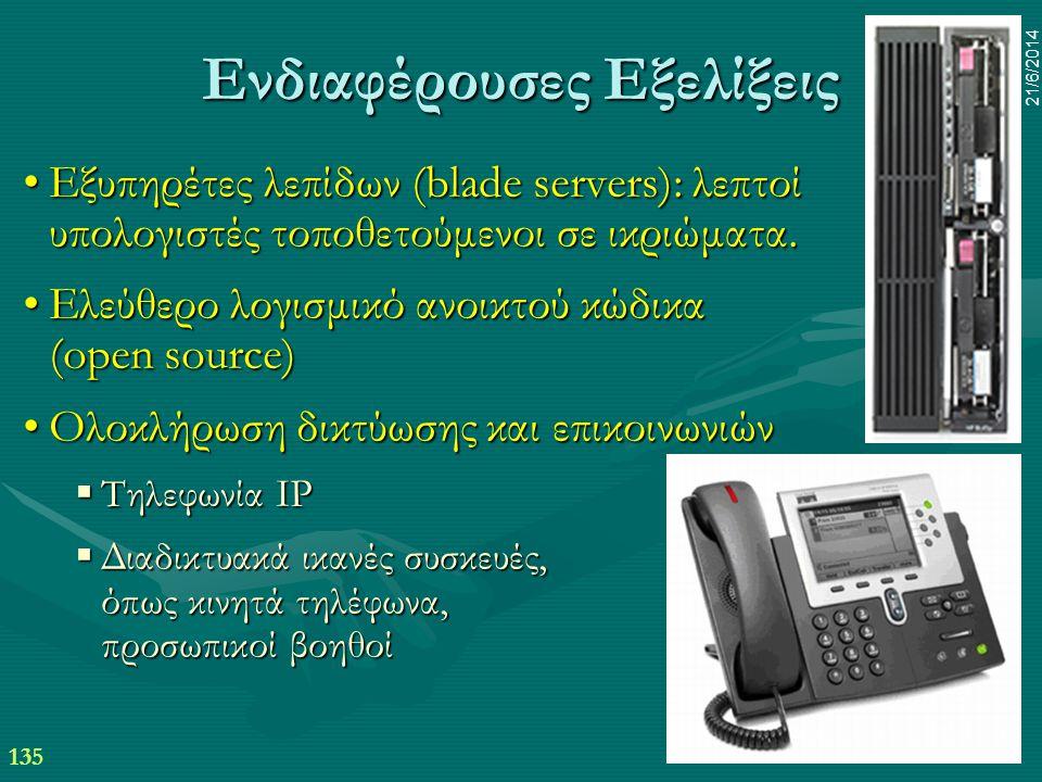 135 21/6/2014 Ενδιαφέρουσες Εξελίξεις •Εξυπηρέτες λεπίδων (blade servers): λεπτοί υπολογιστές τοποθετούμενοι σε ικριώματα. •Ελεύθερο λογισμικό ανοικτο