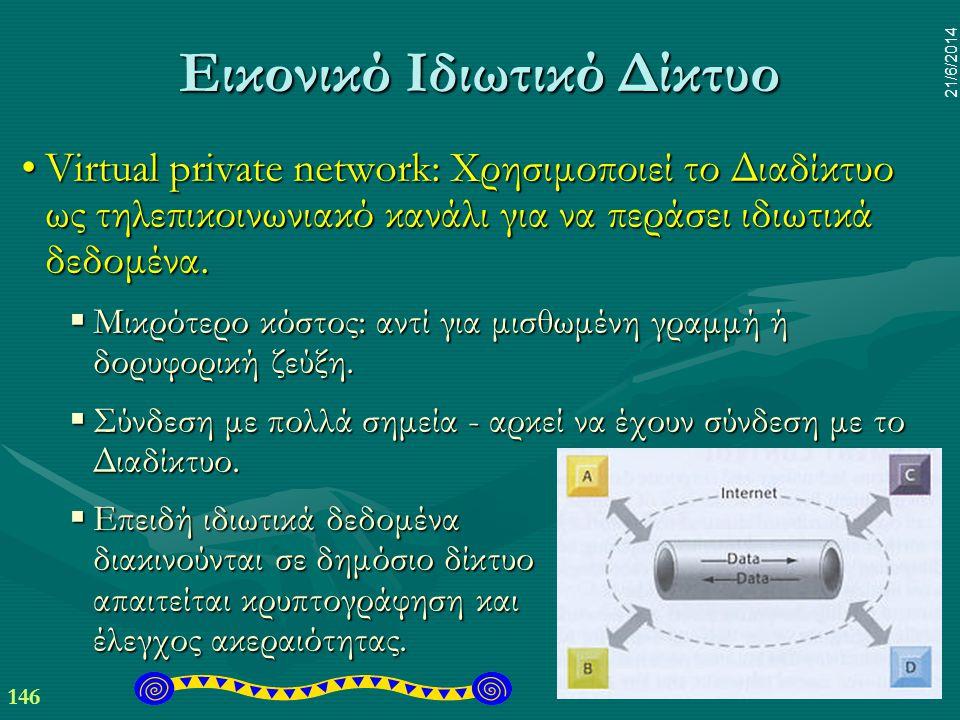 146 21/6/2014 Εικονικό Ιδιωτικό Δίκτυο •Virtual private network: Χρησιμοποιεί το Διαδίκτυο ως τηλεπικοινωνιακό κανάλι για να περάσει ιδιωτικά δεδομένα