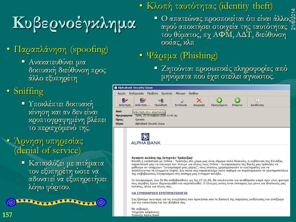 157 21/6/2014 Κυβερνοέγκλημα •Παραπλάνηση (spoofing)  Ανακατευθύνει μια δικτυακή διεύθυνση προς άλλο εξυπηρέτη •Sniffing  Υποκλέπτει δικτυακή κίνηση
