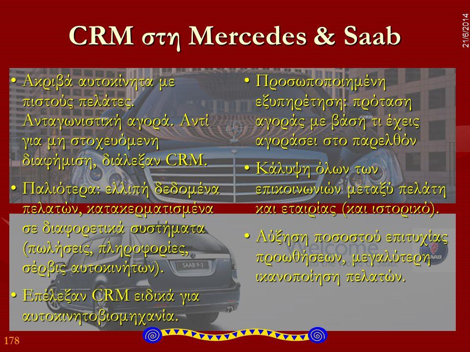 178 21/6/2014 CRM στη Mercedes & Saab •Ακριβά αυτοκίνητα με πιστούς πελάτες. Ανταγωνιστική αγορά. Αντί για μη στοχευόμενη διαφήμιση, διάλεξαν CRM. •Πα