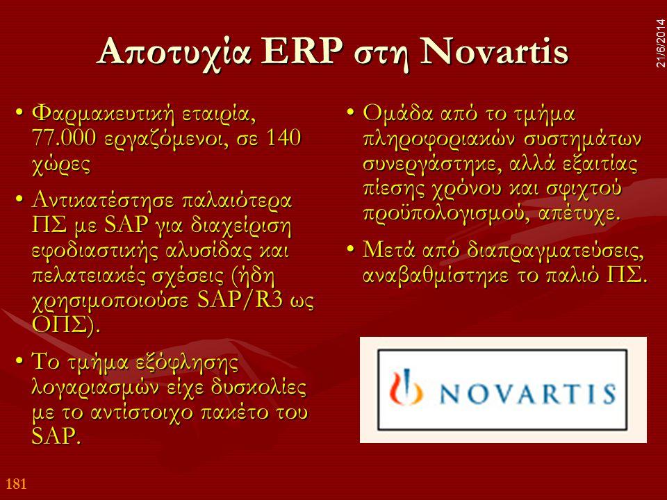 181 21/6/2014 Αποτυχία ERP στη Novartis •Φαρμακευτική εταιρία, 77.000 εργαζόμενοι, σε 140 χώρες •Αντικατέστησε παλαιότερα ΠΣ με SAP για διαχείριση εφο