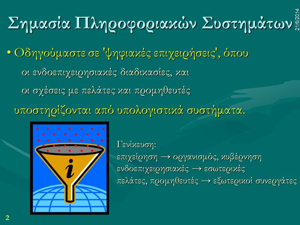 2 21/6/2014 Σημασία Πληροφοριακών Συστημάτων •Οδηγούμαστε σε 'ψηφιακές επιχειρήσεις', όπου οι ενδοεπιχειρησιακές διαδικασίες, και οι σχέσεις με πελάτε