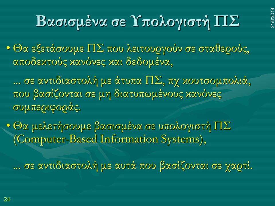 24 21/6/2014 Βασισμένα σε Υπολογιστή ΠΣ •Θα εξετάσουμε ΠΣ που λειτουργούν σε σταθερούς, αποδεκτούς κανόνες και δεδομένα,... σε αντιδιαστολή με άτυπα Π