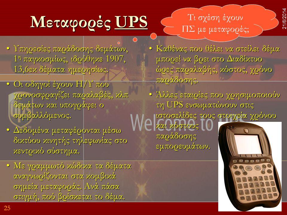 25 21/6/2014 Μεταφορές UPS UPS •Υπηρεσίες παράδοσης δεμάτων, 1 η παγκοσμίως, ιδρύθηκε 1907, 13,6εκ δέματα ημερησίως. •Οι οδηγοί έχουν Η/Υ που χρονοσφρ