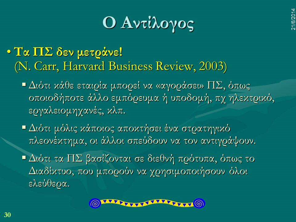 30 21/6/2014 Ο Αντίλογος •Τα ΠΣ δεν μετράνε! (N. Carr, Harvard Business Review, 2003)  Διότι κάθε εταιρία μπορεί να «αγοράσει» ΠΣ, όπως οποιοδήποτε ά