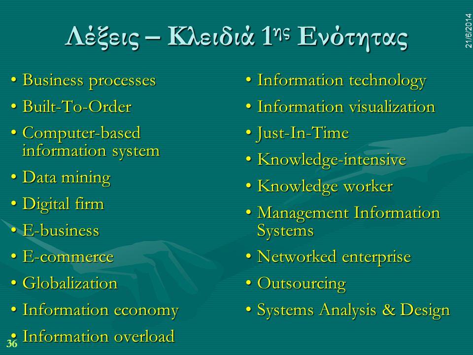 36 21/6/2014 Λέξεις – Κλειδιά 1 ης Ενότητας •Business processes •Built-To-Order •Computer-based information system •Data mining •Digital firm •E-busin