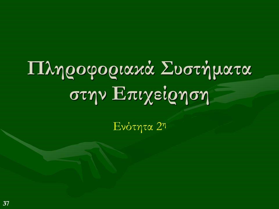 37 Πληροφοριακά Συστήματα στην Επιχείρηση Ενότητα 2 η