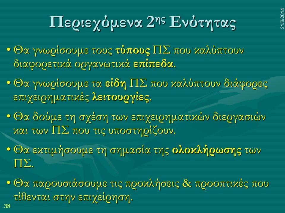 38 21/6/2014 Περιεχόμενα 2 ης Ενότητας •Θα γνωρίσουμε τους τύπους ΠΣ που καλύπτουν διαφορετικά οργανωτικά επίπεδα. •Θα γνωρίσουμε τα είδη ΠΣ που καλύπ