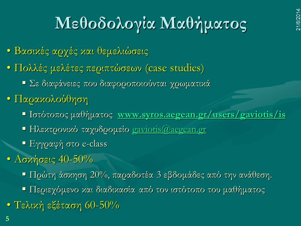 5 21/6/2014 Μεθοδολογία Μαθήματος •Βασικές αρχές και θεμελιώσεις •Πολλές μελέτες περιπτώσεων (case studies)  Σε διαφάνειες που διαφοροποιούνται χρωμα