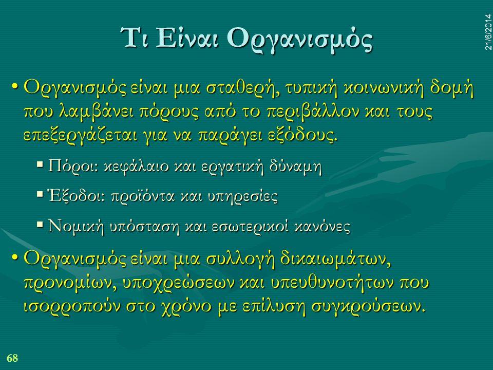 68 21/6/2014 Τι Είναι Οργανισμός •Οργανισμός είναι μια σταθερή, τυπική κοινωνική δομή που λαμβάνει πόρους από το περιβάλλον και τους επεξεργάζεται για