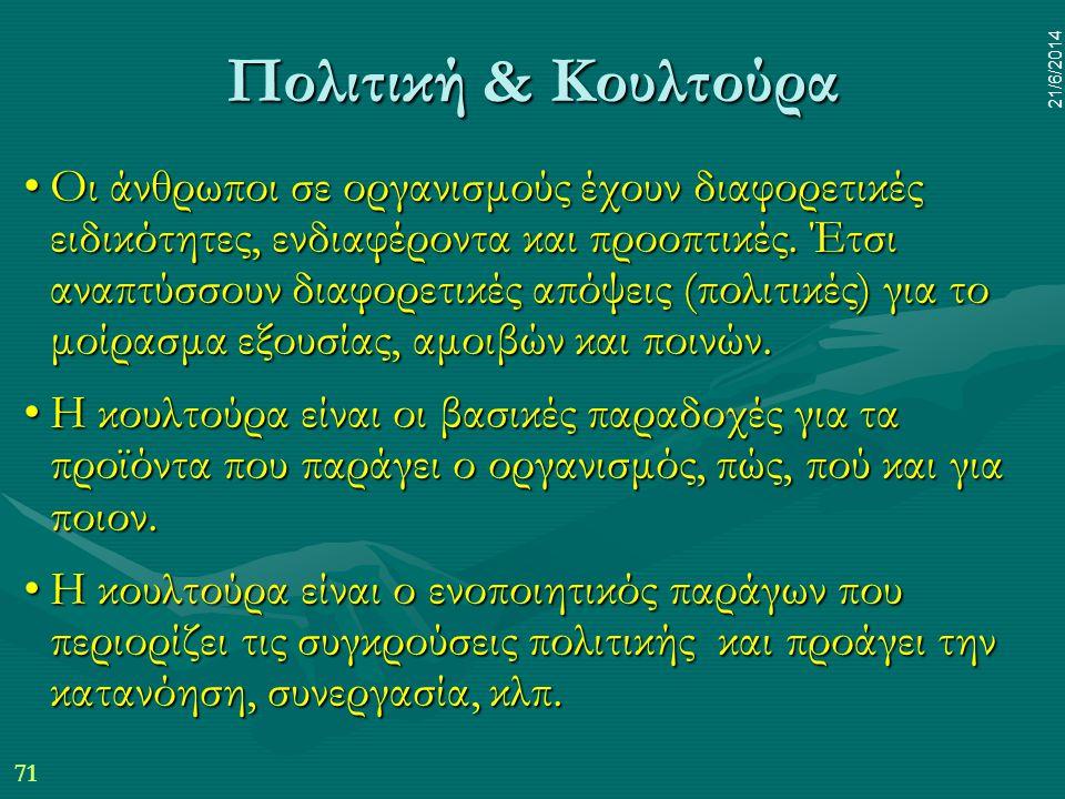 71 21/6/2014 Πολιτική & Κουλτούρα •Οι άνθρωποι σε οργανισμούς έχουν διαφορετικές ειδικότητες, ενδιαφέροντα και προοπτικές. Έτσι αναπτύσσουν διαφορετικ