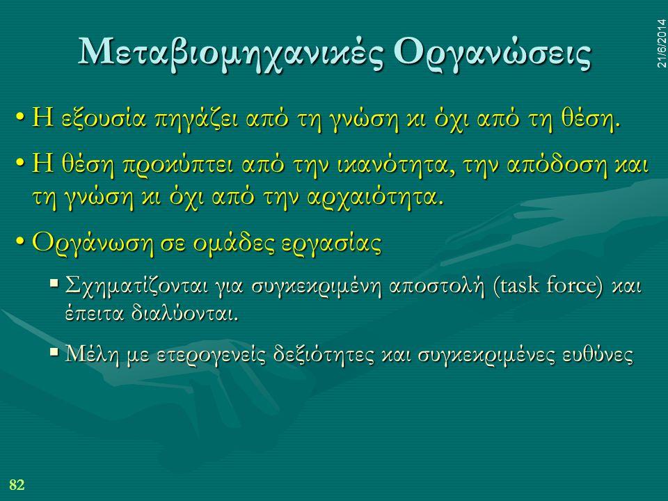 82 21/6/2014 Μεταβιομηχανικές Οργανώσεις •Η εξουσία πηγάζει από τη γνώση κι όχι από τη θέση. •Η θέση προκύπτει από την ικανότητα, την απόδοση και τη γ