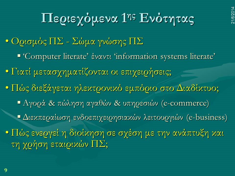 9 21/6/2014 Περιεχόμενα 1 ης Ενότητας •Ορισμός ΠΣ - Σώμα γνώσης ΠΣ  'Computer literate' έναντι 'information systems literate' •Γιατί μετασχηματίζοντα