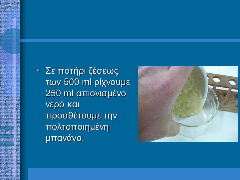 •Σε ποτήρι ζέσεως των 500 ml ρίχνουμε 250 ml απιονισμένο νερό και προσθέτουμε την πολτοποιημένη μπανάνα.