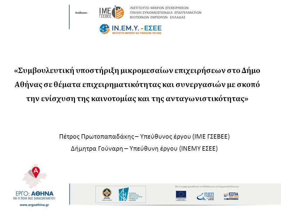 «Συμβουλευτική υποστήριξη μικρομεσαίων επιχειρήσεων στο Δήμο Αθήνας σε θέματα επιχειρηματικότητας και συνεργασιών με σκοπό την ενίσχυση της καινοτομίας και της ανταγωνιστικότητας» Πέτρος Πρωτοπαπαδάκης – Υπεύθυνος έργου (ΙΜΕ ΓΣΕΒΕΕ) Δήμητρα Γούναρη – Υπεύθυνη έργου (ΙΝΕΜΥ ΕΣΕΕ) ΙΝΣΤΙΤΟΥΤΟ ΜΙΚΡΩΝ ΕΠΙΧΕΙΡΗΣΕΩΝ ΓΕΝΙΚΗ ΣΥΝΟΜΟΣΠΟΝΔΙΑ ΕΠΑΓΓΕΛΜΑΤΙΩΝ ΒΙΟΤΕΧΝΩΝ ΕΜΠΟΡΩΝ ΕΛΛΑΔΑΣ