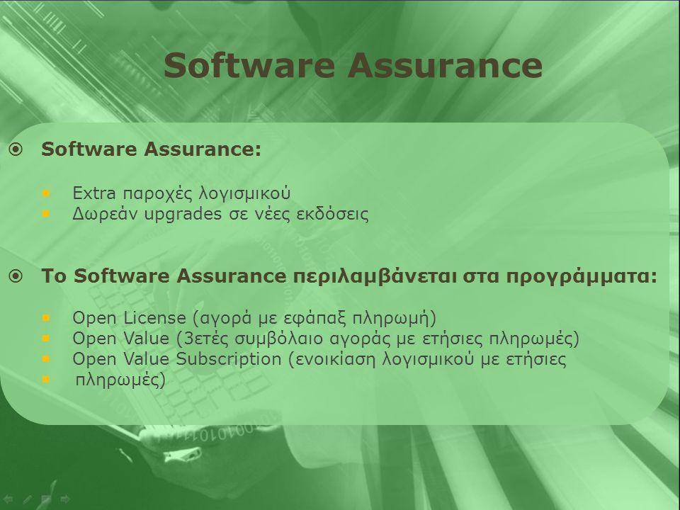 Software Assurance  Software Assurance:  Extra παροχές λογισμικού  Δωρεάν upgrades σε νέες εκδόσεις  Το Software Assurance περιλαμβάνεται στα προγράμματα:  Open License (αγορά με εφάπαξ πληρωμή)  Open Value (3ετές συμβόλαιο αγοράς με ετήσιες πληρωμές)  Open Value Subscription (ενοικίαση λογισμικού με ετήσιες  πληρωμές)