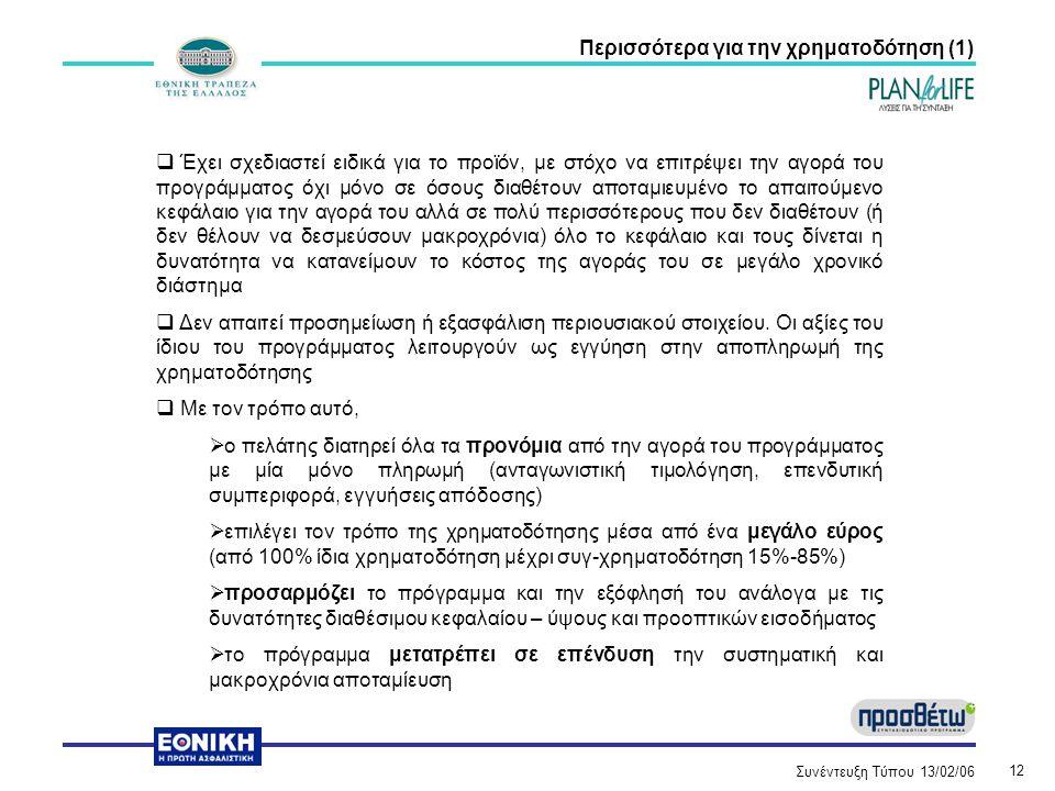 Συνέντευξη Τύπου 13/02/06 12 Περισσότερα για την χρηματοδότηση (1)  Έχει σχεδιαστεί ειδικά για το προϊόν, με στόχο να επιτρέψει την αγορά του προγράμματος όχι μόνο σε όσους διαθέτουν αποταμιευμένο το απαιτούμενο κεφάλαιο για την αγορά του αλλά σε πολύ περισσότερους που δεν διαθέτουν (ή δεν θέλουν να δεσμεύσουν μακροχρόνια) όλο το κεφάλαιο και τους δίνεται η δυνατότητα να κατανείμουν το κόστος της αγοράς του σε μεγάλο χρονικό διάστημα  Δεν απαιτεί προσημείωση ή εξασφάλιση περιουσιακού στοιχείου.