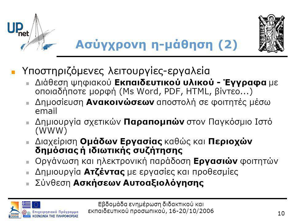 Εβδομάδα ενημέρωση διδακτικού και εκπαιδευτικού προσωπικού, 16-20/10/2006 10 Ασύγχρονη η-μάθηση (2)  Υποστηριζόμενες λειτουργίες-εργαλεία  Διάθεση ψηφιακού Εκπαιδευτικού υλικού - Έγγραφα με οποιαδήποτε μορφή (Ms Word, PDF, HTML, βίντεο...)  Δημοσίευση Ανακοινώσεων αποστολή σε φοιτητές μέσω email  Δημιουργία σχετικών Παραπομπών στον Παγκόσμιο Ιστό (WWW)  Διαχείριση Ομάδων Εργασίας καθώς και Περιοχών δημόσιας ή ιδιωτικής συζήτησης  Οργάνωση και ηλεκτρονική παράδοση Εργασιών φοιτητών  Δημιουργία Ατζέντας με εργασίες και προθεσμίες  Σύνθεση Ασκήσεων Αυτοαξιολόγησης
