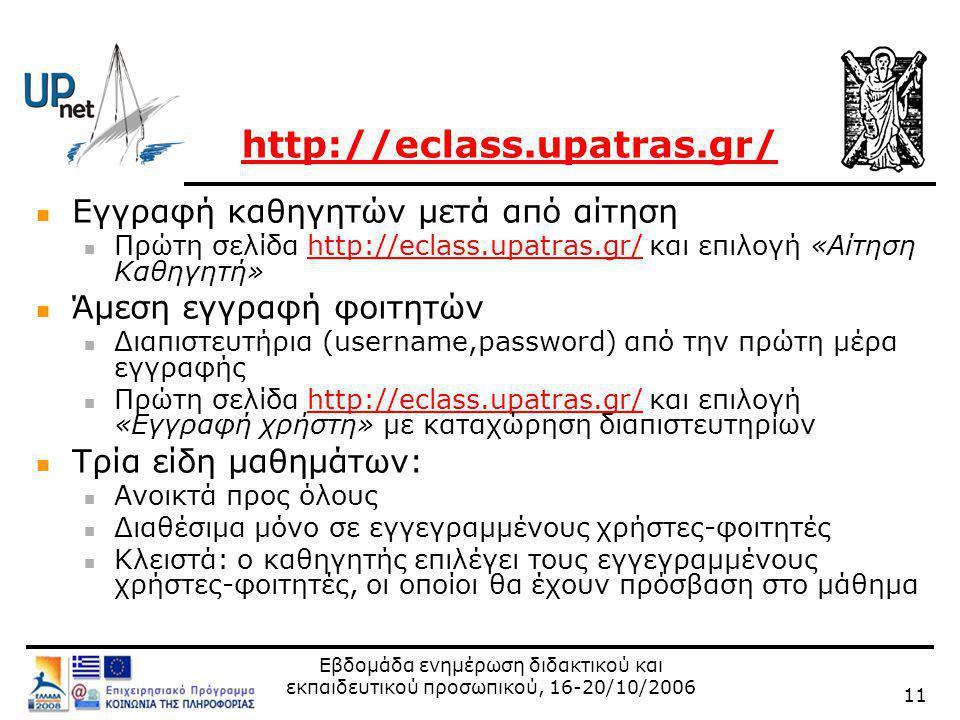 Εβδομάδα ενημέρωση διδακτικού και εκπαιδευτικού προσωπικού, 16-20/10/2006 11 http://eclass.upatras.gr/  Εγγραφή καθηγητών μετά από αίτηση  Πρώτη σελίδα http://eclass.upatras.gr/ και επιλογή «Αίτηση Καθηγητή»http://eclass.upatras.gr/  Άμεση εγγραφή φοιτητών  Διαπιστευτήρια (username,password) από την πρώτη μέρα εγγραφής  Πρώτη σελίδα http://eclass.upatras.gr/ και επιλογή «Εγγραφή χρήστη» με καταχώρηση διαπιστευτηρίωνhttp://eclass.upatras.gr/  Τρία είδη μαθημάτων:  Ανοικτά προς όλους  Διαθέσιμα μόνο σε εγγεγραμμένους χρήστες-φοιτητές  Κλειστά: ο καθηγητής επιλέγει τους εγγεγραμμένους χρήστες-φοιτητές, οι οποίοι θα έχουν πρόσβαση στο μάθημα