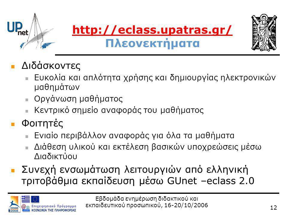 Εβδομάδα ενημέρωση διδακτικού και εκπαιδευτικού προσωπικού, 16-20/10/2006 12 http://eclass.upatras.gr/ http://eclass.upatras.gr/ Πλεονεκτήματα  Διδάσκοντες  Ευκολία και απλότητα χρήσης και δημιουργίας ηλεκτρονικών μαθημάτων  Οργάνωση μαθήματος  Κεντρικό σημείο αναφοράς του μαθήματος  Φοιτητές  Ενιαίο περιβάλλον αναφοράς για όλα τα μαθήματα  Διάθεση υλικού και εκτέλεση βασικών υποχρεώσεις μέσω Διαδικτύου  Συνεχή ενσωμάτωση λειτουργιών από ελληνική τριτοβάθμια εκπαίδευση μέσω GUnet –eclass 2.0