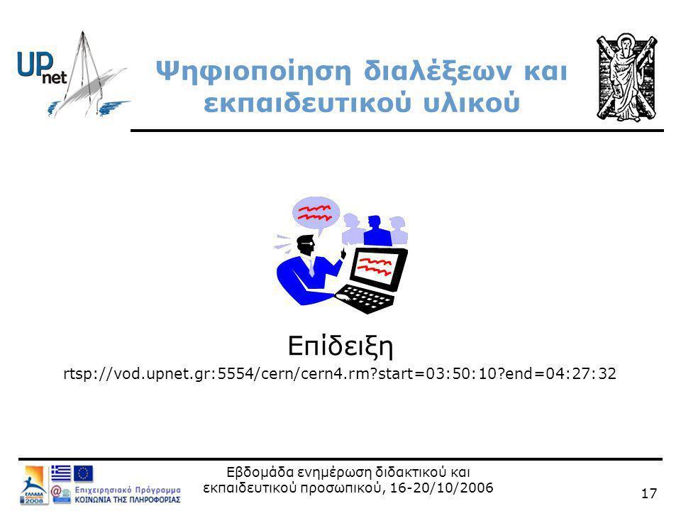 Εβδομάδα ενημέρωση διδακτικού και εκπαιδευτικού προσωπικού, 16-20/10/2006 17 Ψηφιοποίηση διαλέξεων και εκπαιδευτικού υλικού Επίδειξη rtsp://vod.upnet.gr:5554/cern/cern4.rm start=03:50:10 end=04:27:32