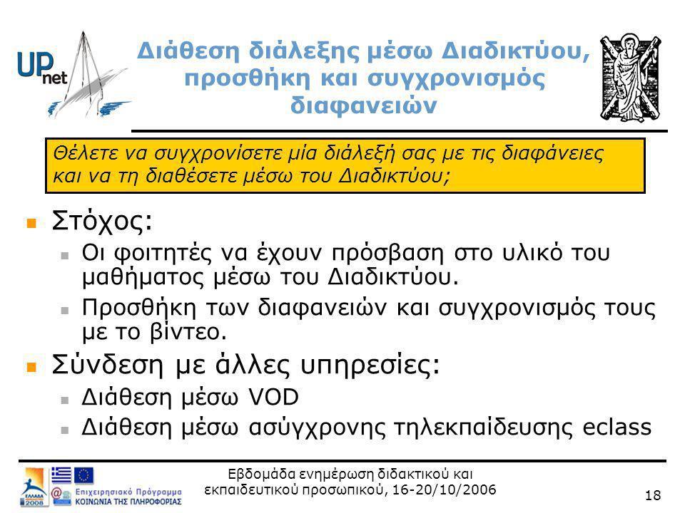 Εβδομάδα ενημέρωση διδακτικού και εκπαιδευτικού προσωπικού, 16-20/10/2006 18 Διάθεση διάλεξης μέσω Διαδικτύου, προσθήκη και συγχρονισμός διαφανειών  Στόχος:  Οι φοιτητές να έχουν πρόσβαση στο υλικό του μαθήματος μέσω του Διαδικτύου.
