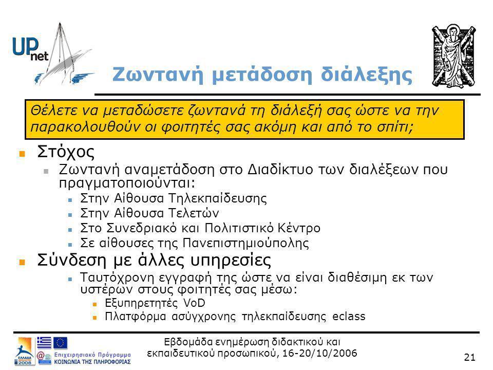 Εβδομάδα ενημέρωση διδακτικού και εκπαιδευτικού προσωπικού, 16-20/10/2006 21 Ζωντανή μετάδοση διάλεξης  Στόχος  Ζωντανή αναμετάδοση στο Διαδίκτυο των διαλέξεων που πραγματοποιούνται:  Στην Αίθουσα Τηλεκπαίδευσης  Στην Αίθουσα Τελετών  Στο Συνεδριακό και Πολιτιστικό Κέντρο  Σε αίθουσες της Πανεπιστημιούπολης  Σύνδεση με άλλες υπηρεσίες  Ταυτόχρονη εγγραφή της ώστε να είναι διαθέσιμη εκ των υστέρων στους φοιτητές σας μέσω:  Εξυπηρετητές VoD  Πλατφόρμα ασύγχρονης τηλεκπαίδευσης eclass Θέλετε να μεταδώσετε ζωντανά τη διάλεξή σας ώστε να την παρακολουθούν οι φοιτητές σας ακόμη και από το σπίτι;