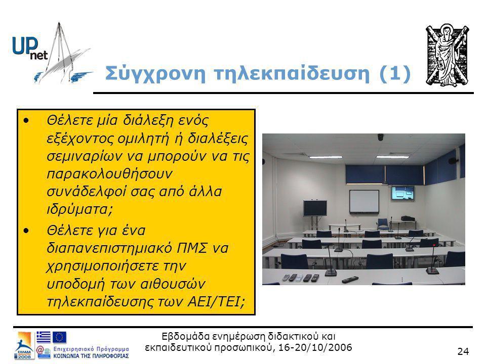 Εβδομάδα ενημέρωση διδακτικού και εκπαιδευτικού προσωπικού, 16-20/10/2006 24 Σύγχρονη τηλεκπαίδευση (1) •Θέλετε μία διάλεξη ενός εξέχοντος ομιλητή ή διαλέξεις σεμιναρίων να μπορούν να τις παρακολουθήσουν συνάδελφοί σας από άλλα ιδρύματα; •Θέλετε για ένα διαπανεπιστημιακό ΠΜΣ να χρησιμοποιήσετε την υποδομή των αιθουσών τηλεκπαίδευσης των ΑΕΙ/ΤΕΙ;