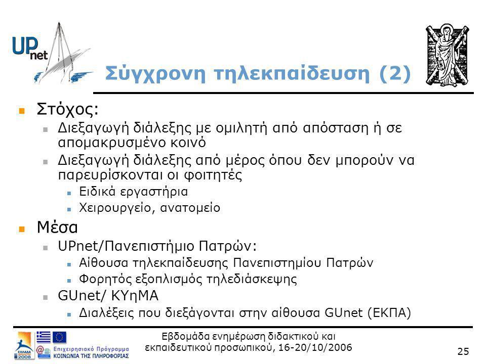 Εβδομάδα ενημέρωση διδακτικού και εκπαιδευτικού προσωπικού, 16-20/10/2006 25 Σύγχρονη τηλεκπαίδευση (2)  Στόχος:  Διεξαγωγή διάλεξης με ομιλητή από απόσταση ή σε απομακρυσμένο κοινό  Διεξαγωγή διάλεξης από μέρος όπου δεν μπορούν να παρευρίσκονται οι φοιτητές  Ειδικά εργαστήρια  Χειρουργείο, ανατομείο  Μέσα  UPnet/Πανεπιστήμιο Πατρών:  Αίθουσα τηλεκπαίδευσης Πανεπιστημίου Πατρών  Φορητός εξοπλισμός τηλεδιάσκεψης  GUnet/ ΚΥηΜΑ  Διαλέξεις που διεξάγονται στην αίθουσα GUnet (ΕΚΠΑ)