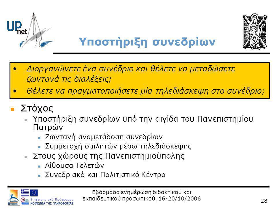 Εβδομάδα ενημέρωση διδακτικού και εκπαιδευτικού προσωπικού, 16-20/10/2006 28 Υποστήριξη συνεδρίων  Στόχος  Υποστήριξη συνεδρίων υπό την αιγίδα του Πανεπιστημίου Πατρών  Ζωντανή αναμετάδοση συνεδρίων  Συμμετοχή ομιλητών μέσω τηλεδιάσκεψης  Στους χώρους της Πανεπιστημιούπολης  Αίθουσα Τελετών  Συνεδριακό και Πολιτιστικό Κέντρο •Διοργανώνετε ένα συνέδριο και θέλετε να μεταδώσετε ζωντανά τις διαλέξεις; •Θέλετε να πραγματοποιήσετε μία τηλεδιάσκεψη στο συνέδριο;