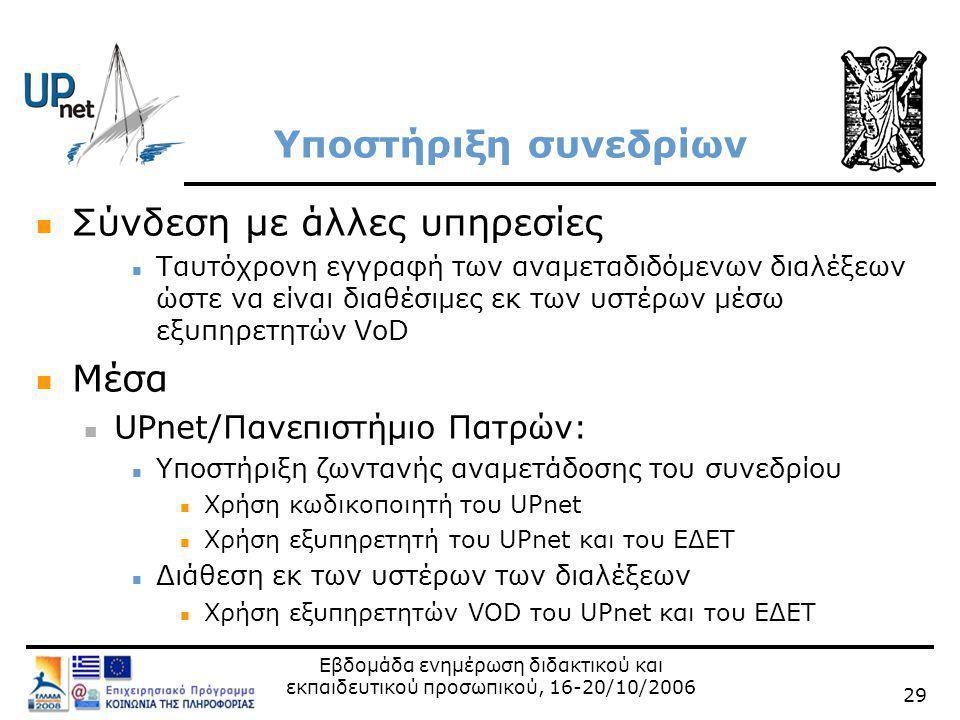 Εβδομάδα ενημέρωση διδακτικού και εκπαιδευτικού προσωπικού, 16-20/10/2006 29 Υποστήριξη συνεδρίων  Σύνδεση με άλλες υπηρεσίες  Ταυτόχρονη εγγραφή των αναμεταδιδόμενων διαλέξεων ώστε να είναι διαθέσιμες εκ των υστέρων μέσω εξυπηρετητών VoD  Μέσα  UPnet/Πανεπιστήμιο Πατρών:  Υποστήριξη ζωντανής αναμετάδοσης του συνεδρίου  Xρήση κωδικοποιητή του UPnet  Xρήση εξυπηρετητή του UPnet και του ΕΔΕΤ  Διάθεση εκ των υστέρων των διαλέξεων  Xρήση εξυπηρετητών VOD του UPnet και του ΕΔΕΤ