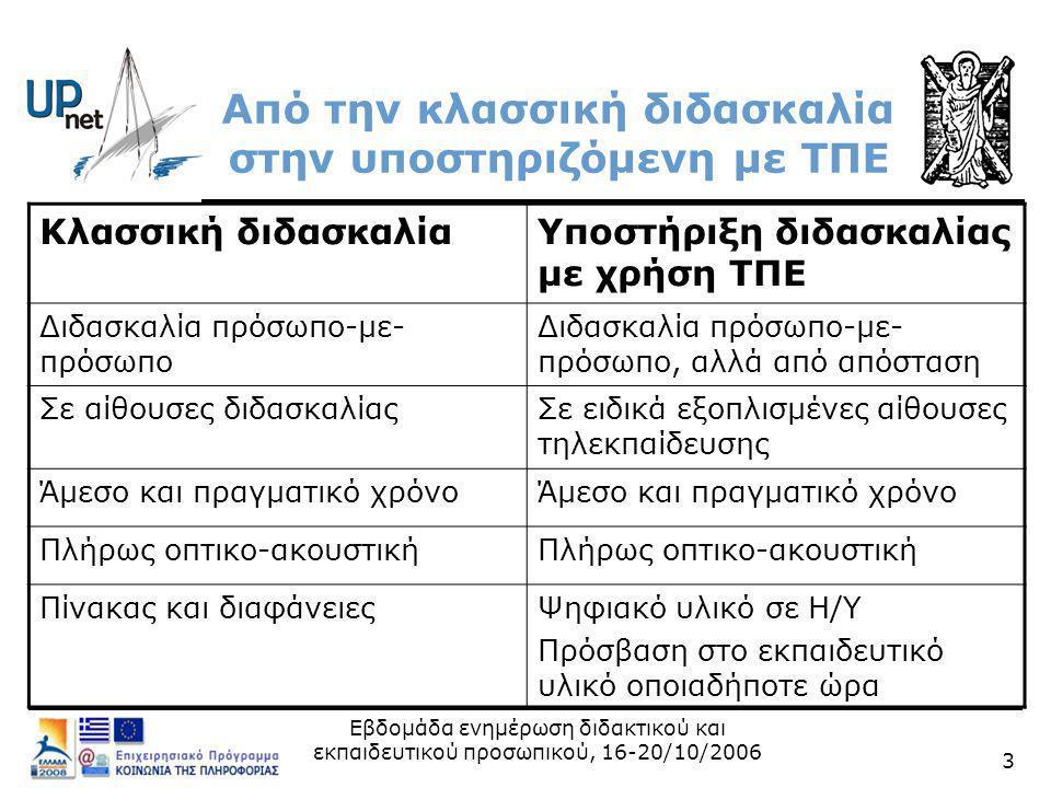 Εβδομάδα ενημέρωση διδακτικού και εκπαιδευτικού προσωπικού, 16-20/10/2006 3 Από την κλασσική διδασκαλία στην υποστηριζόμενη με ΤΠΕ Κλασσική διδασκαλίαΥποστήριξη διδασκαλίας με χρήση ΤΠΕ Διδασκαλία πρόσωπο-με- πρόσωπο Διδασκαλία πρόσωπο-με- πρόσωπο, αλλά από απόσταση Σε αίθουσες διδασκαλίαςΣε ειδικά εξοπλισμένες αίθουσες τηλεκπαίδευσης Άμεσο και πραγματικό χρόνο Πλήρως οπτικο-ακουστική Πίνακας και διαφάνειεςΨηφιακό υλικό σε Η/Y Πρόσβαση στο εκπαιδευτικό υλικό οποιαδήποτε ώρα