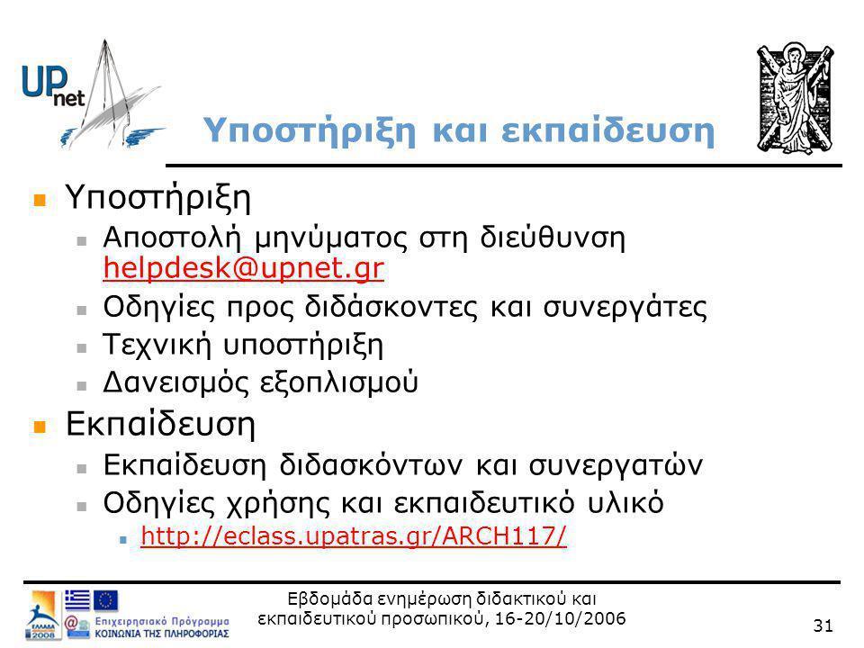 Εβδομάδα ενημέρωση διδακτικού και εκπαιδευτικού προσωπικού, 16-20/10/2006 31 Υποστήριξη και εκπαίδευση  Υποστήριξη  Αποστολή μηνύματος στη διεύθυνση helpdesk@upnet.gr helpdesk@upnet.gr  Οδηγίες προς διδάσκοντες και συνεργάτες  Τεχνική υποστήριξη  Δανεισμός εξοπλισμού  Εκπαίδευση  Εκπαίδευση διδασκόντων και συνεργατών  Οδηγίες χρήσης και εκπαιδευτικό υλικό  http://eclass.upatras.gr/ARCH117/ http://eclass.upatras.gr/ARCH117/