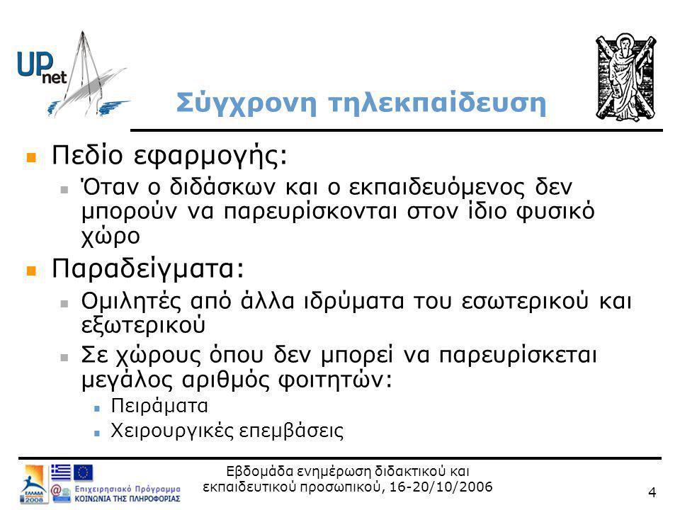 Εβδομάδα ενημέρωση διδακτικού και εκπαιδευτικού προσωπικού, 16-20/10/2006 5 Ασύγχρονη τηλεκπαίδευση  Πεδίο εφαρμογής:  Ο φοιτητής επιλέγει το δικό του χρόνο και χώρο για την πρόσβαση στο ψηφιακό εκπαιδευτικό υλικό  Παραδείγματα:  Διάθεση εκπαιδευτικού υλικού μέσω Διαδικτύου  Υποβολή εργασιών μέσω Διαδικτύου  Υποστήριξη εργαστηριακών ασκήσεων και επίλυση αποριών μέσω Διαδικτύου