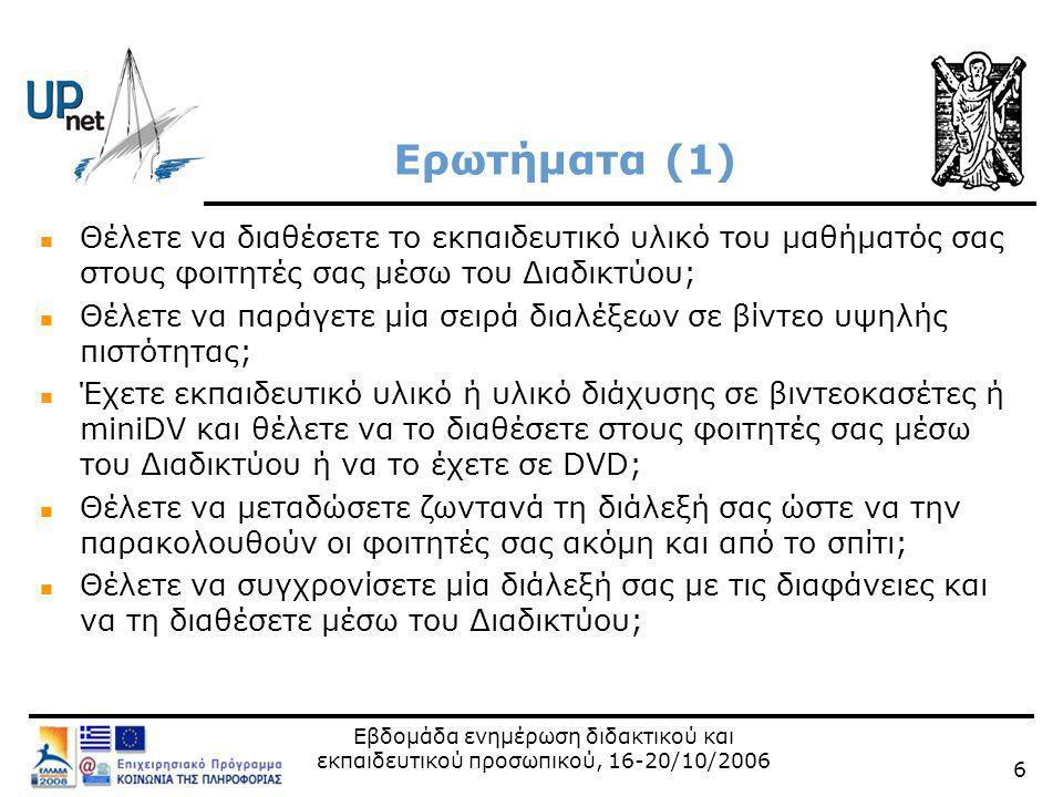 Εβδομάδα ενημέρωση διδακτικού και εκπαιδευτικού προσωπικού, 16-20/10/2006 7 Ερωτήματα (2)  Θέλετε μία διάλεξη ενός εξέχοντα ομιλητή ή διαλέξεις σεμιναρίων να μπορούν να τις παρακολουθήσουν από άλλα ιδρύματα;  Θέλετε για ένα διαπανεπιστημιακό ΠΜΣ να χρησιμοποιήσετε την υποδομή των αιθουσών τηλεκπαίδευσης των Πανεπιστημίων και ΑΤΕΙ;  Θέλετε να επικοινωνήσετε μέσω τηλεδιάσκεψης με ένα συνεργάτη σας στα πλαίσια ενός έργου;  Διοργανώνετε ένα συνέδριο και θέλετε να μεταδώσετε ζωντανά τις διαλέξεις;  Θέλετε να πραγματοποιήσετε μία τηλεδιάσκεψη στο συνέδριο ή να βιντεοσκοπήσετε κάποιες ομιλίες;