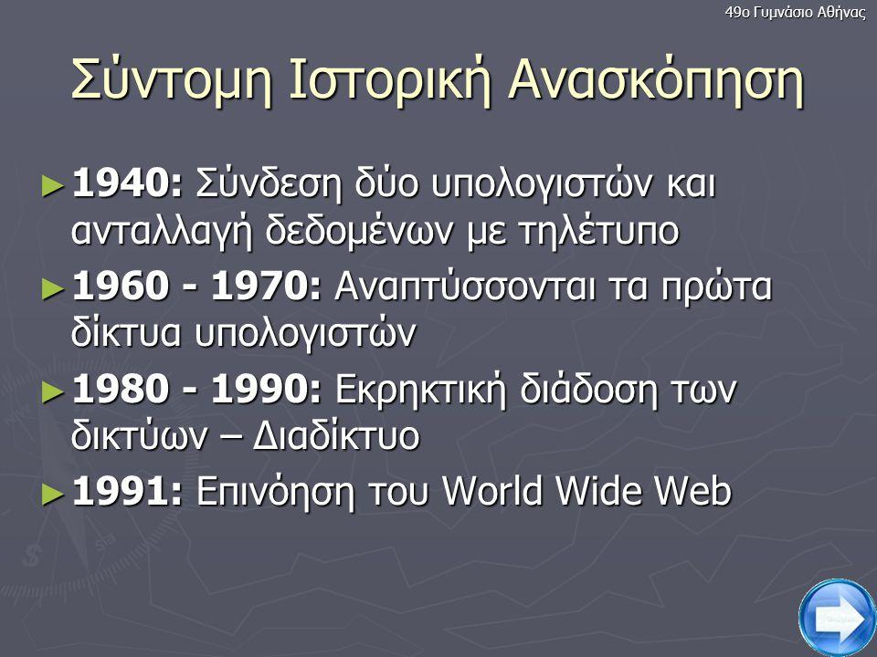 3 Σύντομη Ιστορική Ανασκόπηση ► 1940: Σύνδεση δύο υπολογιστών και ανταλλαγή δεδομένων με τηλέτυπο ► 1960 - 1970: Αναπτύσσονται τα πρώτα δίκτυα υπολογιστών ► 1980 - 1990: Εκρηκτική διάδοση των δικτύων – Διαδίκτυο ► 1991: Επινόηση του World Wide Web 49ο Γυμνάσιο Αθήνας