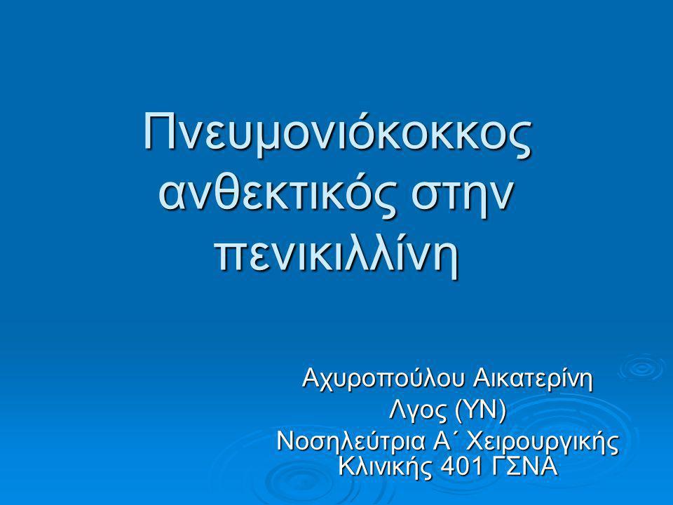 Πνευμονιόκοκκος ανθεκτικός στην πενικιλλίνη Αχυροπούλου Αικατερίνη Λγος (ΥΝ) Νοσηλεύτρια Α΄ Χειρουργικής Κλινικής 401 ΓΣΝΑ