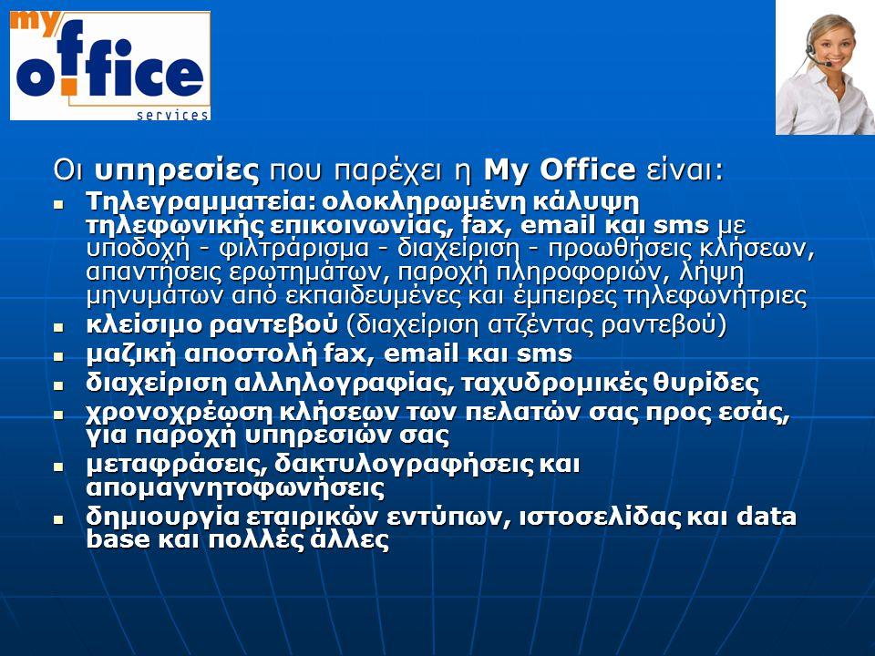 Οι υπηρεσίες που παρέχει η Μy Οffice είναι:  Τηλεγραμματεία: ολοκληρωμένη κάλυψη τηλεφωνικής επικοινωνίας, fax, email και sms με υποδοχή - φιλτράρισμ