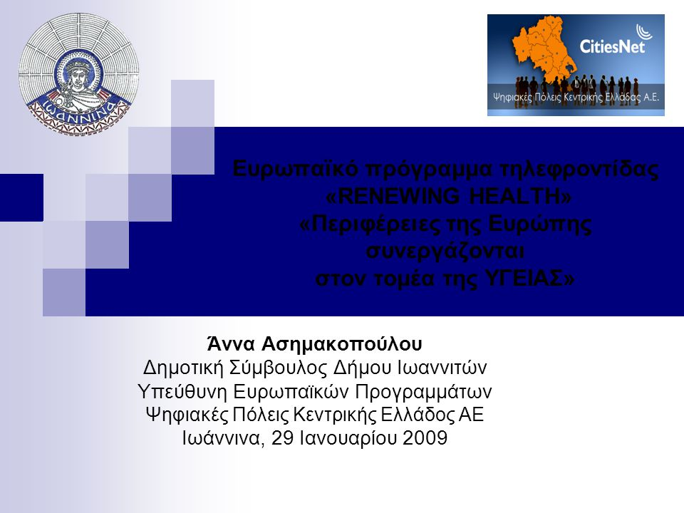 Ευρωπαϊκό πρόγραμμα τηλεφροντίδας «RENEWING HEALTH» «Περιφέρειες της Ευρώπης συνεργάζονται στον τομέα της ΥΓΕΙΑΣ» Άννα Ασημακοπούλου Δημοτική Σύμβουλος Δήμου Ιωαννιτών Υπεύθυνη Ευρωπαϊκών Προγραμμάτων Ψηφιακές Πόλεις Κεντρικής Ελλάδος ΑΕ Ιωάννινα, 29 Ιανουαρίου 2009